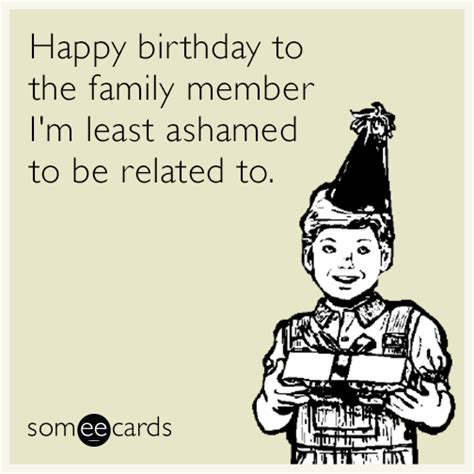 Birthday Ecard Meme - happy birthday to the family member i m least ashamed to be related to birthday ecard