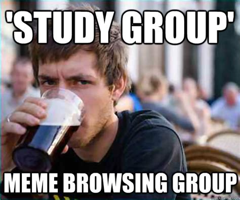 Meme Group - study group meme browsing group lazy college senior quickmeme