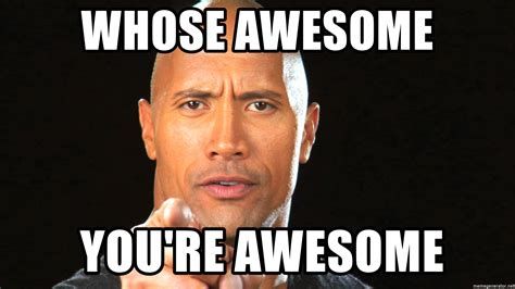 All Y All Are Awesome Meme Generator Whose Awesome You Re Awesome The Rock Motivation 1