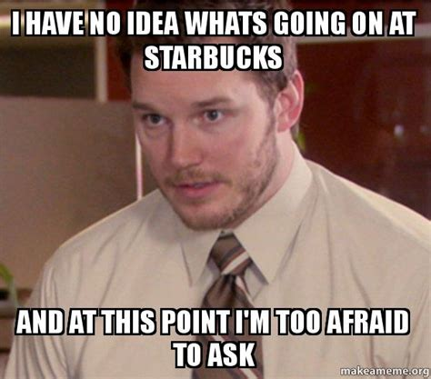 Whats Going On Meme - i have no idea whats going on at starbucks and at this point i m too afraid to ask andy dwyer