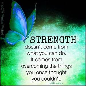 Strength doesn't come from what you can do. It comes from ...