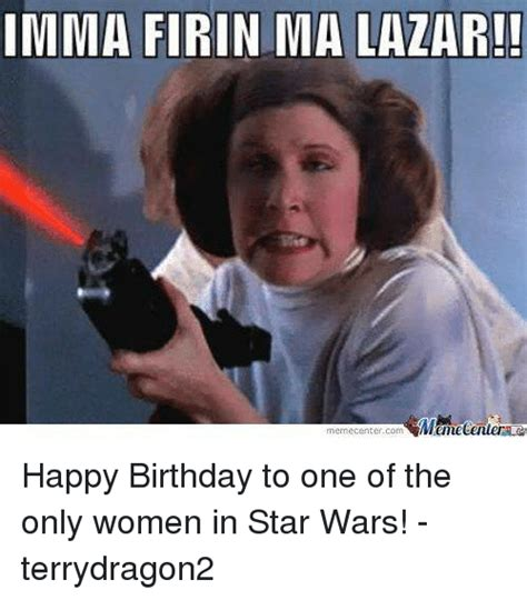 Star Wars Birthday Meme - imma firin ma lazar memecentercom mamecentera happy birthday to one of the only women in star