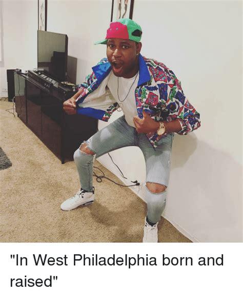 In West Philadelphia Born And Raised Meme In West Philadelphia Born And Raised Meme On Sizzle