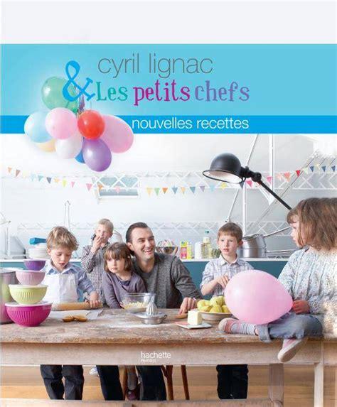 cyril lignac livre de cuisine livre cyril lignac et les petits chefs nouvelles