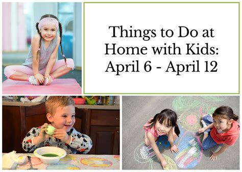 Things to Do at Home with Kids: April 6 April 12