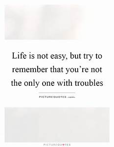 Life Is Not Easy Quotes & Sayings | Life Is Not Easy ...