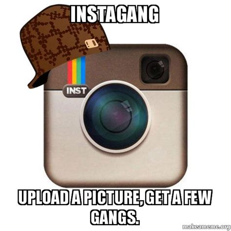 Create Your Own Meme Upload Image - instagang upload a picture get a few gangs scumbag instagram make a meme