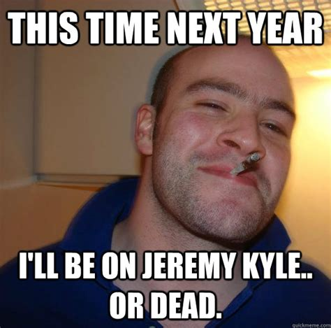 Kyle Meme - this time next year i ll be on jeremy kyle or dead misc quickmeme