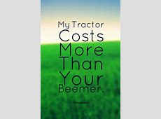 My Tractor Costs More Than Your Beemer Quotes & Wishes