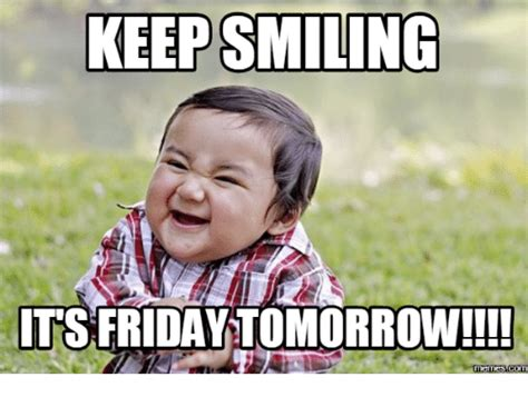 Keep Smiling Meme - tomorrow is friday meme 28 images it s almost friday meme its friday niggas its almost