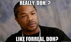 Really, doh..? Like forreal, doh? - Forreal Dawg Xzibit ...