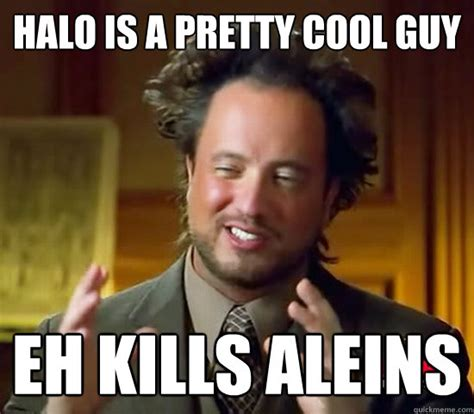 Cool Guy Meme - halo is a pretty cool guy eh kills aleins ancient aliens quickmeme