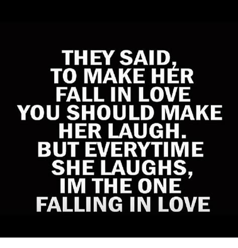 Falling In Love Memes - they said to make her fall in love you should make her laugh but everytime she laughs im the one
