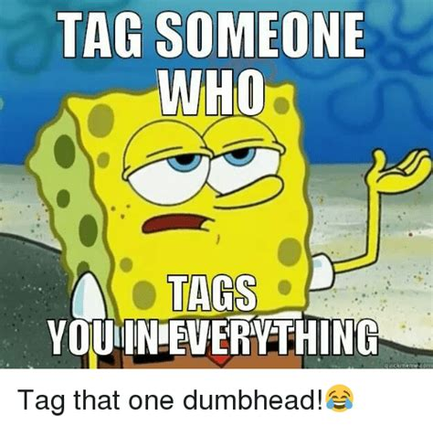 Tag Someone Who Memes - tag someone who tags youin everything quick meme com tag that one dumbhead meme on sizzle