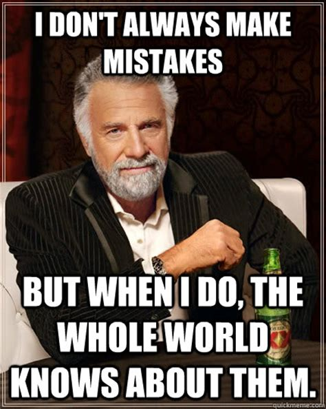 Make Your Own Most Interesting Man In The World Meme - i don t always make mistakes but when i do the whole world knows about them the most