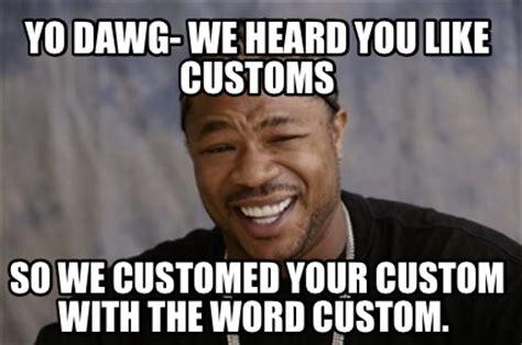 Meme Generator Custom Image - meme creator yo dawg we heard you like customs so we customed your custom with the word cust