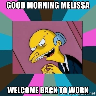 Welcome Back Meme - good morning melissa welcome back to work mr burns meme generator