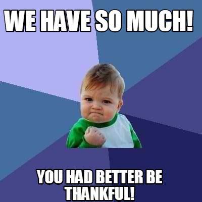 Thankful Meme - meme creator we have so much you had better be thankful meme generator at memecreator org