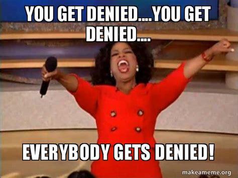Denied Meme - you get denied you get denied everybody gets denied oprah winfrey quot you get a car