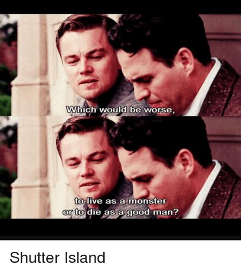 Shutter Island Meme - would be worse wwhich to live as a monster or to die as a good man shutter island meme on me me