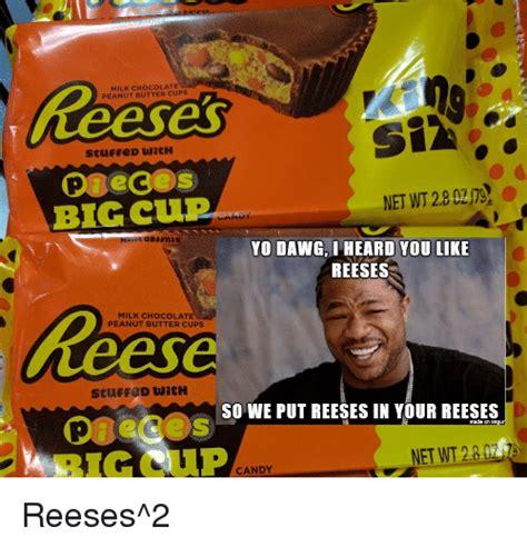 Reeses Meme - milk chocolate peanut butter cups stuffed with big cup yo dawg i heard you like reeses milk