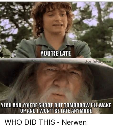 Hobbit Memes - you re late the hobbit memes yeah and youre short but tomorrow ill wake up and i wont be late
