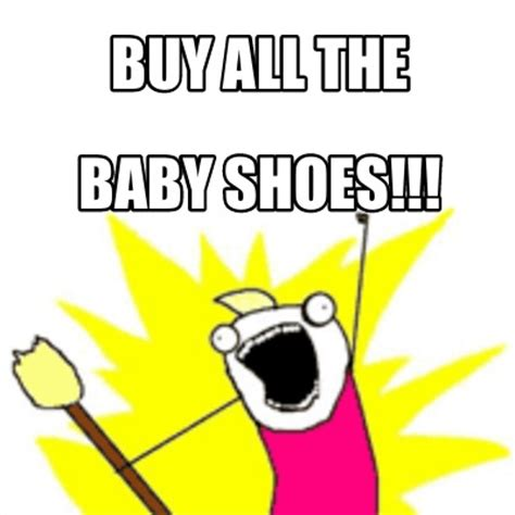 Buy All The Shoes Meme - meme creator buy all the baby shoes meme generator at memecreator org
