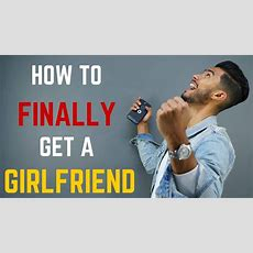 6 Steps To Finally Get A Girlfriend Youtube