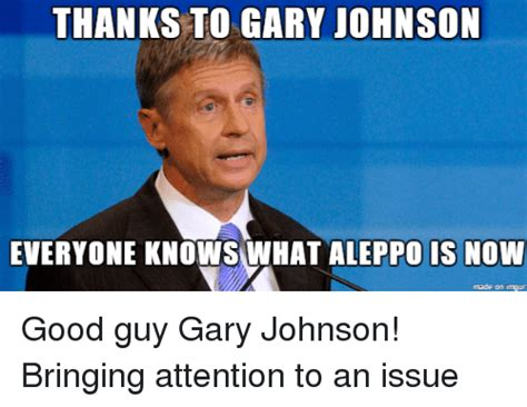 Gary Johnson Memes - thanks to gary johnson everyone knows what aleppo is now made on imgur good guy gary johnson