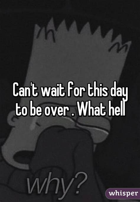 Can't Wait For This Day To Be Over  What Hell