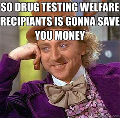 Drug Test Meme - so drug testing welfare recipiants is gonna save you money condescending wonka quickmeme