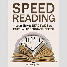 Speed Reading Learn How To Read Twice As Fast, And Understand Better Ebook By Mike Hughes