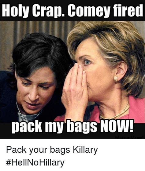 Holy Crap Meme - holy crap comey fired pack my bags now pack your bags killary hellnohillary meme on me me
