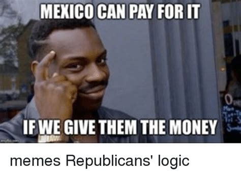 Meme Money - mexico can pay forit ifwe give them the money memes republicans logic meme on sizzle