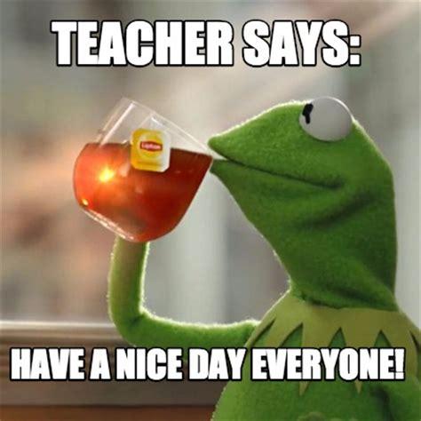 Nice Day Meme - meme creator teacher says have a nice day everyone meme generator at memecreator org