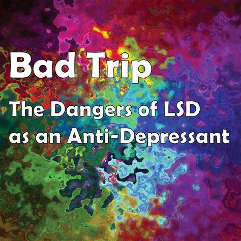 bad trip  dangers  classifying lsd   anti