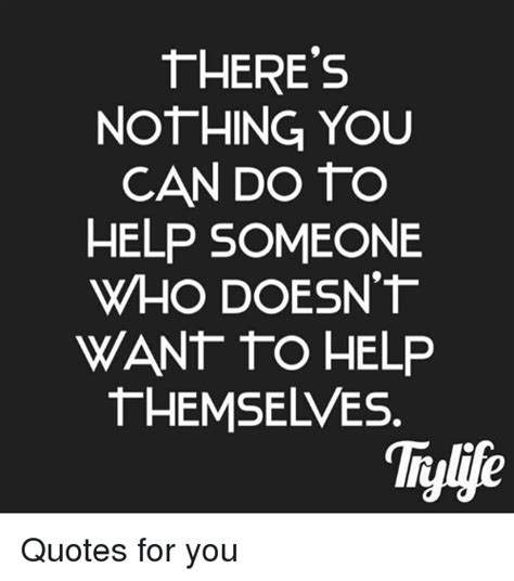 Someone Is There To Help You by There S Nothing You Can Do To Help Someone Who Doesn T