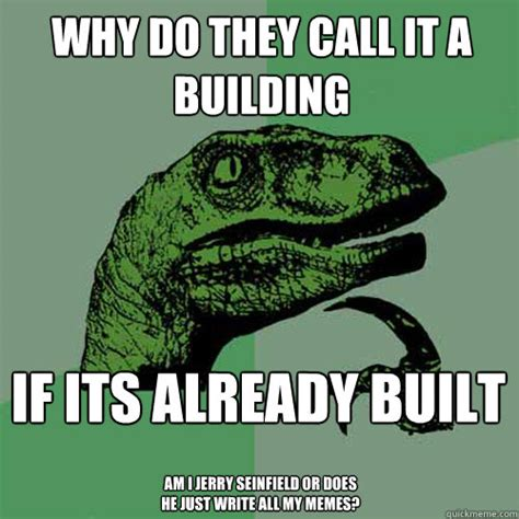 Why Do They Call It A Building If Its Already Built Am I