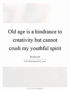 Old age is a hindrance to creativity but cannot crush my ...