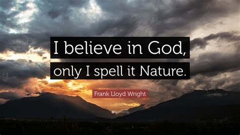 """Best i believe in god quotes selected by thousands of our users! Frank Lloyd Wright Quote: """"I believe in God, only I spell it Nature."""" (25 wallpapers) - Quotefancy"""