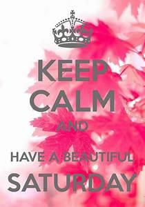 Keep Calm and Have a Beautiful Saturday | Keep Calm ...  Keep