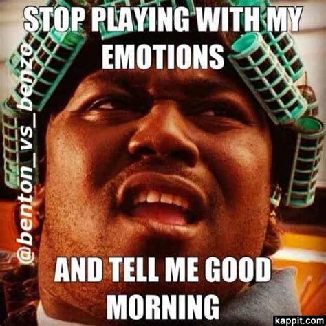 Good Morning Memes Funny - stop playing with my emotions and tell me good morning