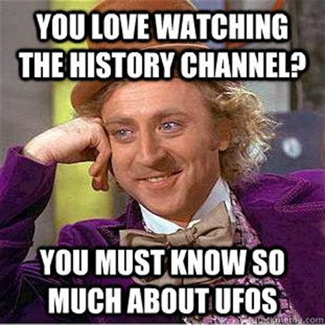 History Channel Memes - you love watching the history channel you must know so much about ufos condescending wonka