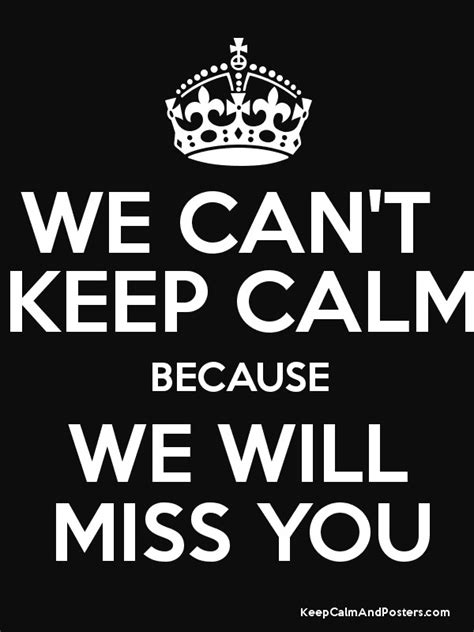 We Can't Keep Calm Because We Will Miss You  Keep Calm