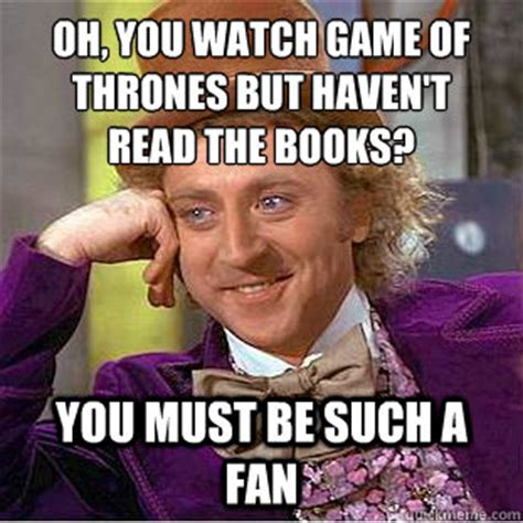 Oh Fuck Meme - oh you watch game of thrones but haven t read the books you must be such a fan condescending