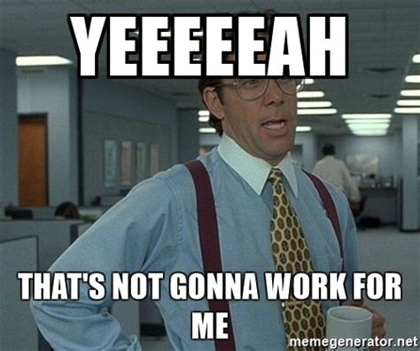 Not Me Meme - yeeeeeah that s not gonna work for me bill lumbergh office space meme generator