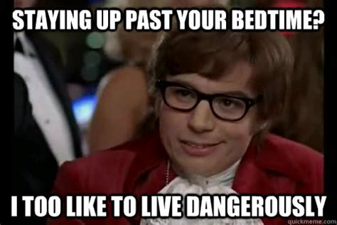 Bedtime Meme - staying up past your bedtime i too like to live dangerously dangerously austin powers