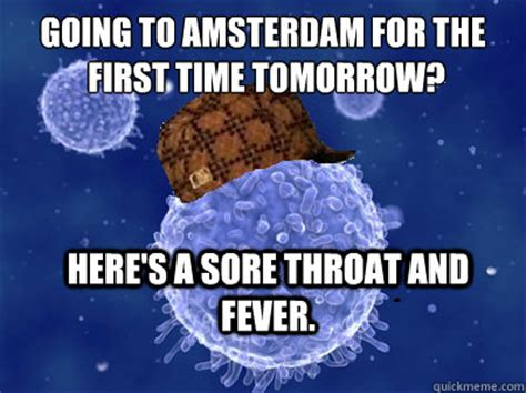 Amsterdam Memes - going to amsterdam for the first time tomorrow here s a sore throat and fever scumbag immune