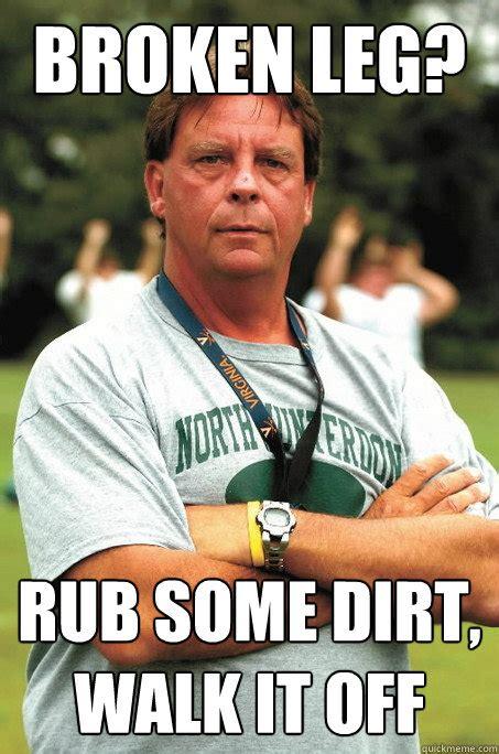 Broken Leg Meme - broken leg rub some dirt walk it off sadistic football coach quickmeme