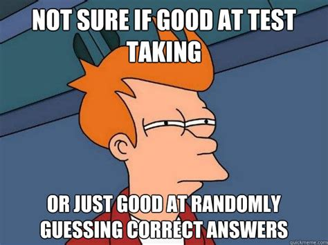 Test Taking Meme - not sure if good at test taking or just good at randomly guessing correct answers futurama fry